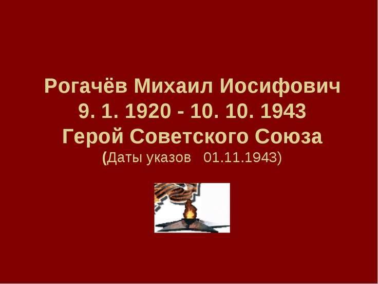 РогачёвМихаил Иосифович 9. 1. 1920 - 10. 10. 1943 Герой Советского Союза (Да...