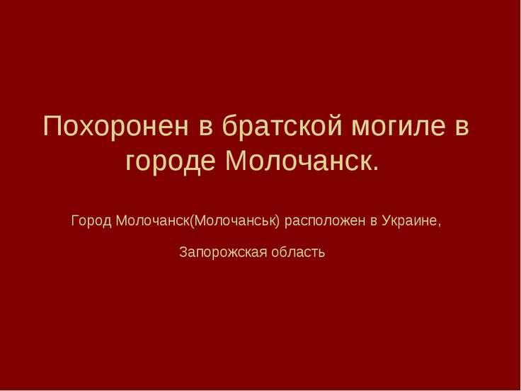 Похоронен в братской могиле в городе Молочанск. Город Молочанск(Молочанськ) р...