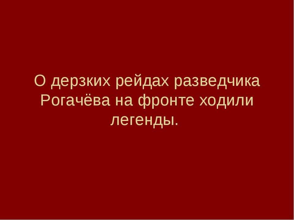 О дерзких рейдах разведчика Рогачёва на фронте ходили легенды.