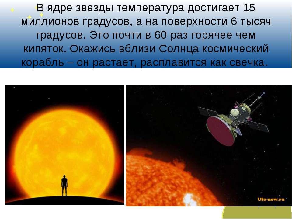 В ядре звезды температура достигает 15 миллионов градусов, а на поверхности 6...