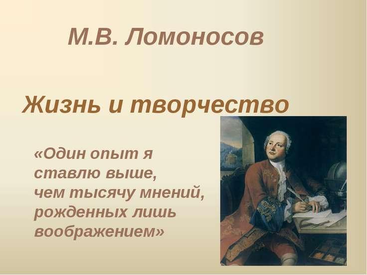 М.В. Ломоносов Жизнь и творчество «Один опыт я ставлю выше, чем тысячу мнений...