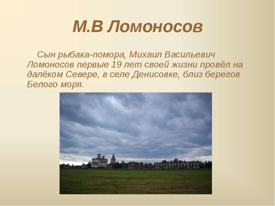 М.В Ломоносов Сын рыбака-помора, Михаил Васильевич Ломоносов первые 19 лет св...