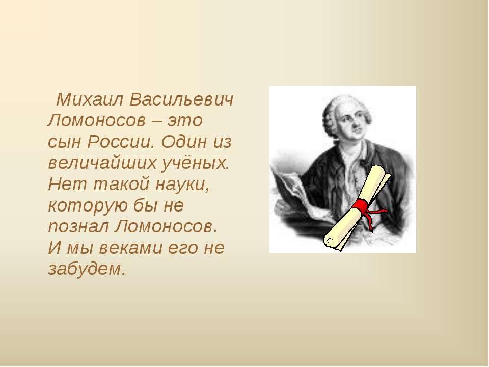 Михаил Васильевич Ломоносов – это сын России. Один из величайших учёных. Нет ...