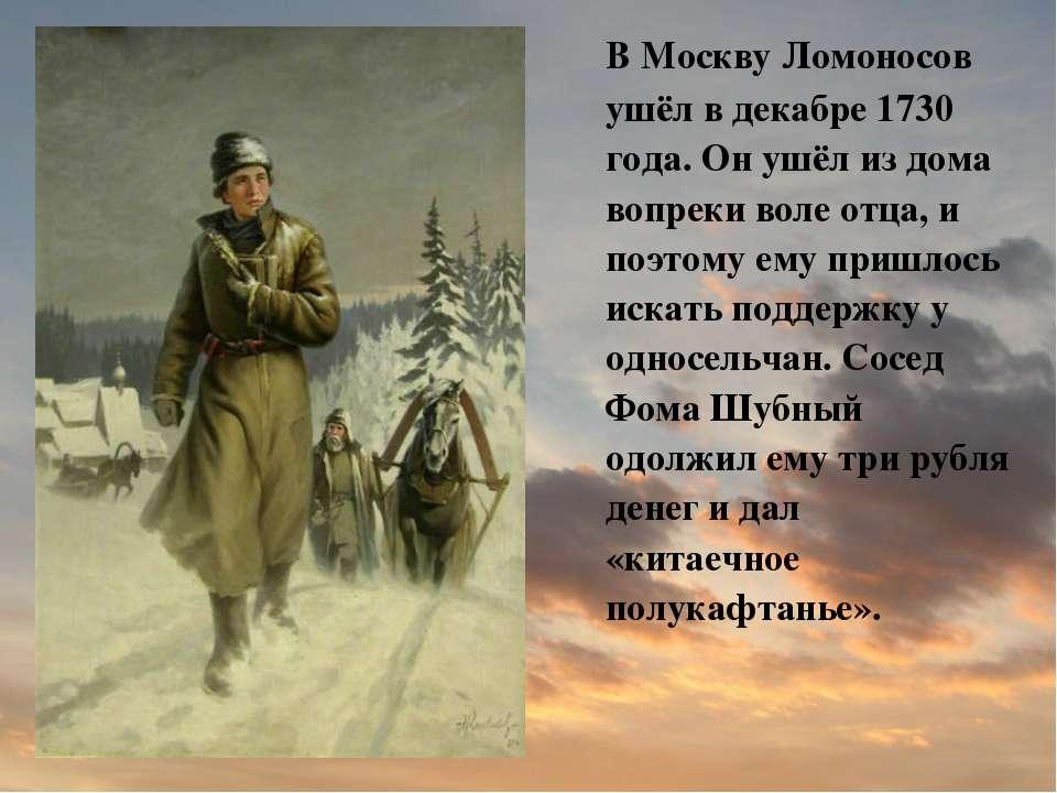 В Москву Ломоносов ушёл в декабре 1730 года. Он ушёл из дома вопреки воле отц...