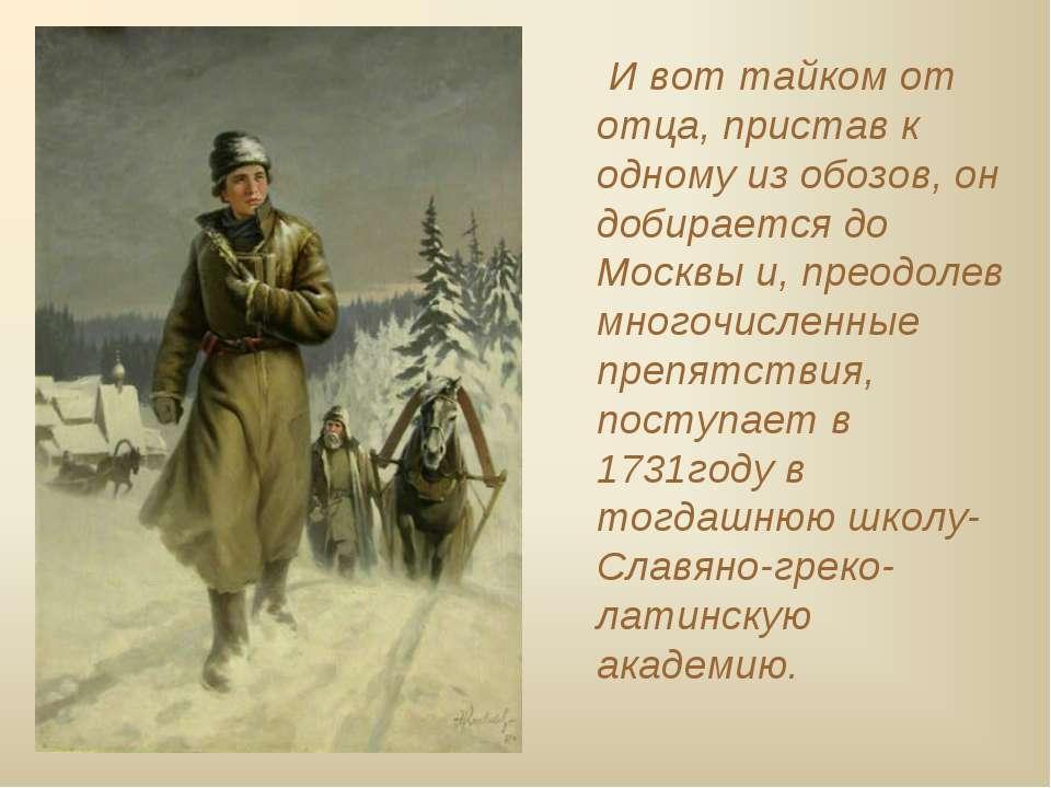 И вот тайком от отца, пристав к одному из обозов, он добирается до Москвы и, ...