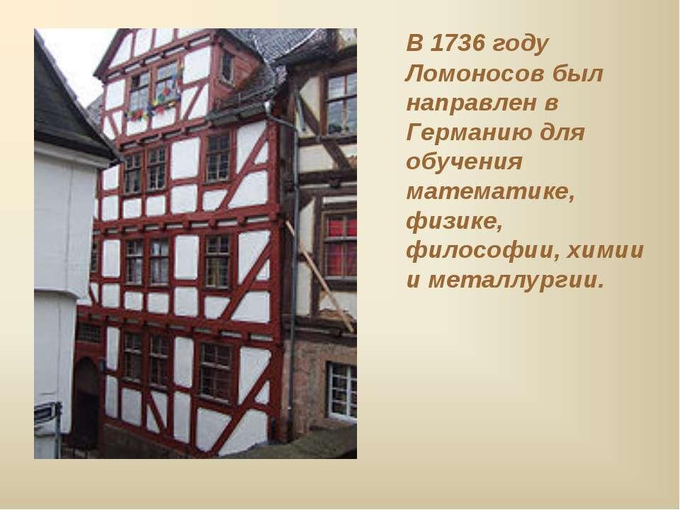 В 1736 году Ломоносов был направлен в Германию для обучения математике, физик...