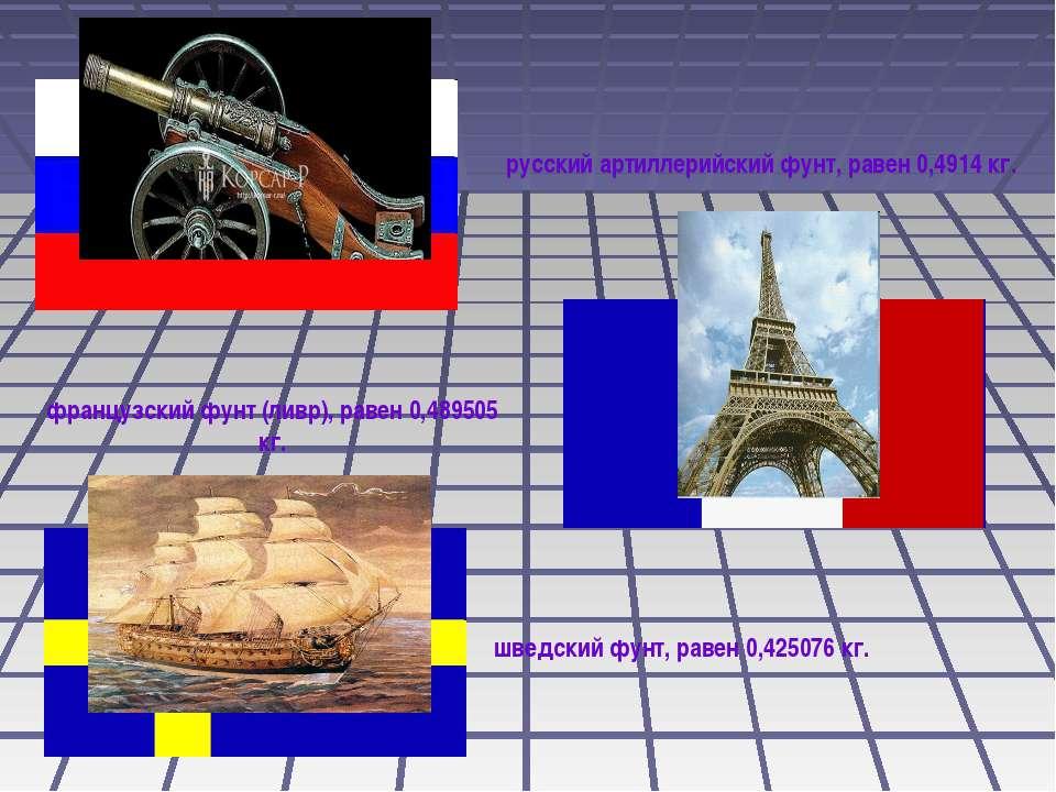 русский артиллерийский фунт, равен 0,4914 кг. французский фунт (ливр), равен ...