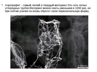 Аэрографит – самый легкий и твердый материал.Это сеть полых углеродных трубок...