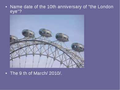 "Name date of the 10th anniversary of ""the London eye""? The 9 th of March/ 2010/."