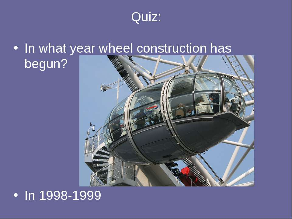 Quiz: In what year wheel construction has begun? In 1998-1999