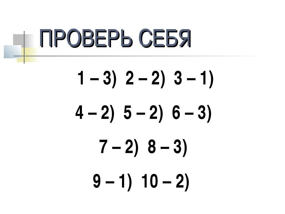 ПРОВЕРЬ СЕБЯ 1 – 3) 2 – 2) 3 – 1) 4 – 2) 5 – 2) 6 – 3) 7 – 2) 8 – 3) 9 – 1) 1...