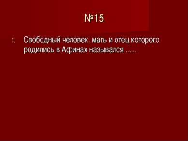 №15 Свободный человек, мать и отец которого родились в Афинах назывался …..
