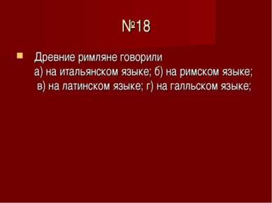 №18 Древние римляне говорили а) на итальянском языке; б) на римском языке; в)...