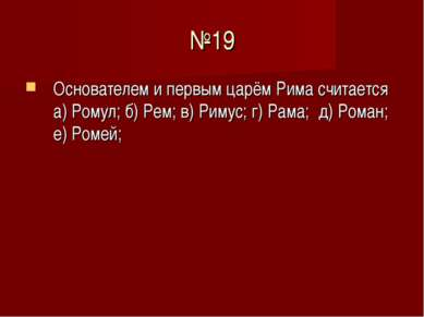 №19 Основателем и первым царём Рима считается а) Ромул; б) Рем; в) Римус; г) ...