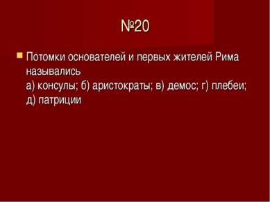 №20 Потомки основателей и первых жителей Рима назывались а) консулы; б) арист...