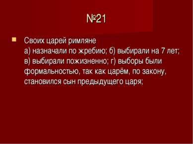 №21 Своих царей римляне а) назначали по жребию; б) выбирали на 7 лет; в) выби...