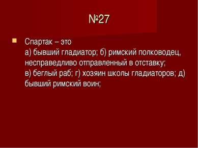 №27 Спартак – это а) бывший гладиатор; б) римский полководец, несправедливо о...