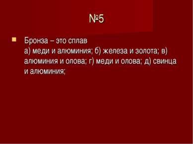 №5 Бронза – это сплав а) меди и алюминия; б) железа и золота; в) алюминия и о...