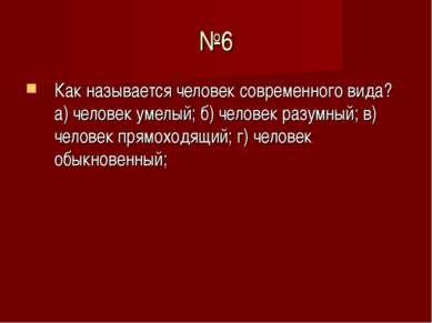 №6 Как называется человек современного вида? а) человек умелый; б) человек ра...
