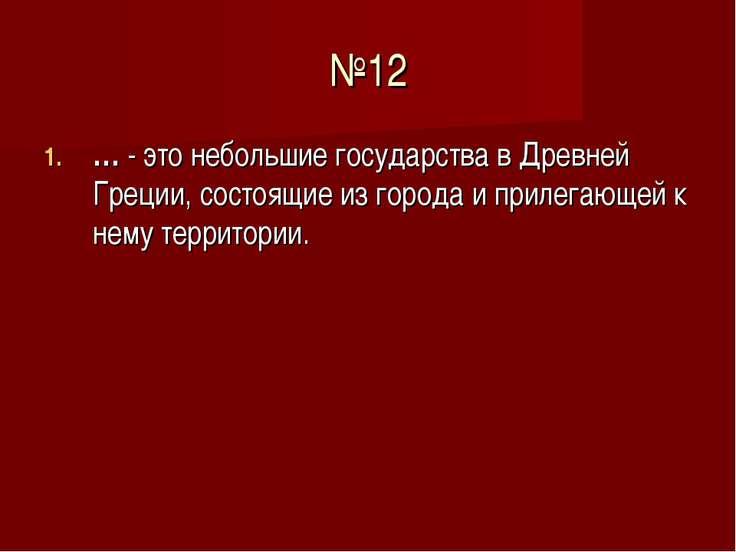 №12 … - это небольшие государства в Древней Греции, состоящие из города и при...