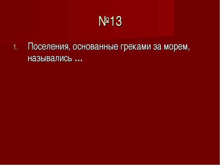 №13 Поселения, основанные греками за морем, назывались …