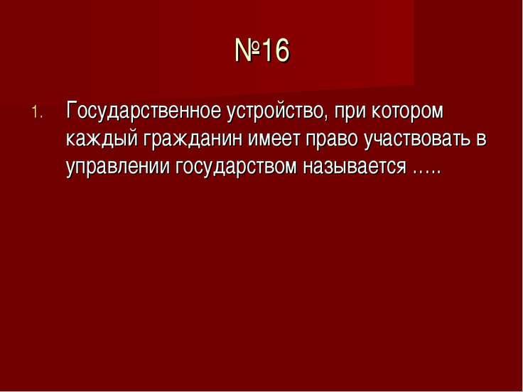 №16 Государственное устройство, при котором каждый гражданин имеет право учас...