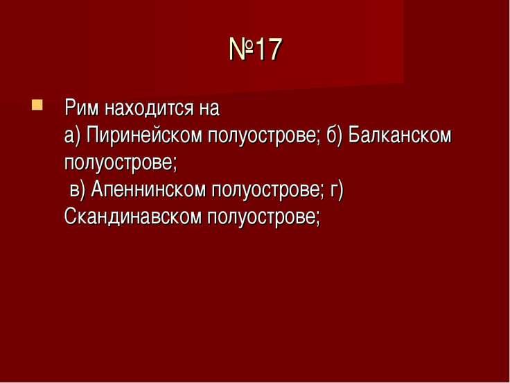 №17 Рим находится на а) Пиринейском полуострове; б) Балканском полуострове; в...