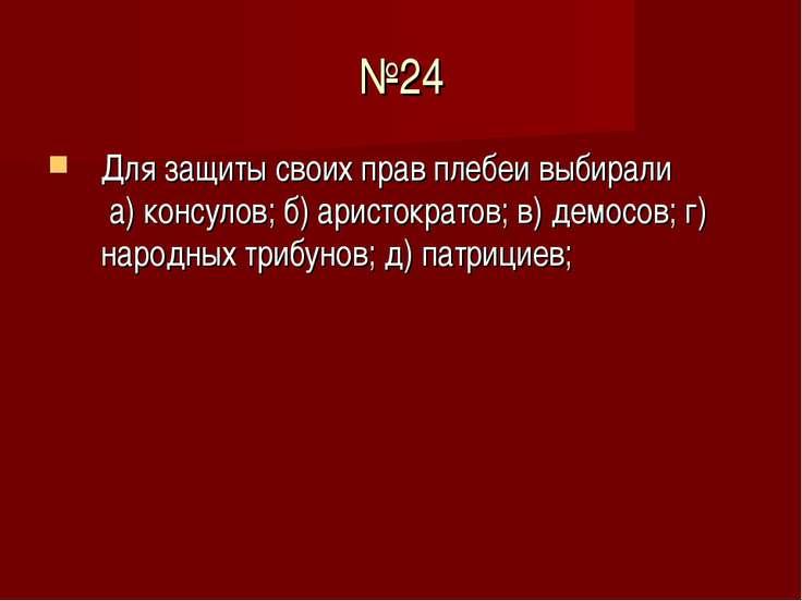 №24 Для защиты своих прав плебеи выбирали а) консулов; б) аристократов; в) де...