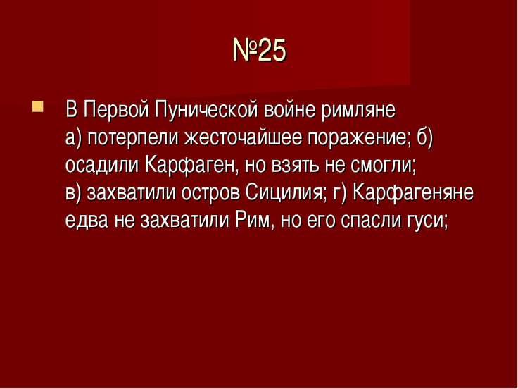 №25 В Первой Пунической войне римляне а) потерпели жесточайшее поражение; б) ...