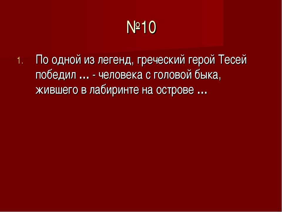 №10 По одной из легенд, греческий герой Тесей победил … - человека с головой ...