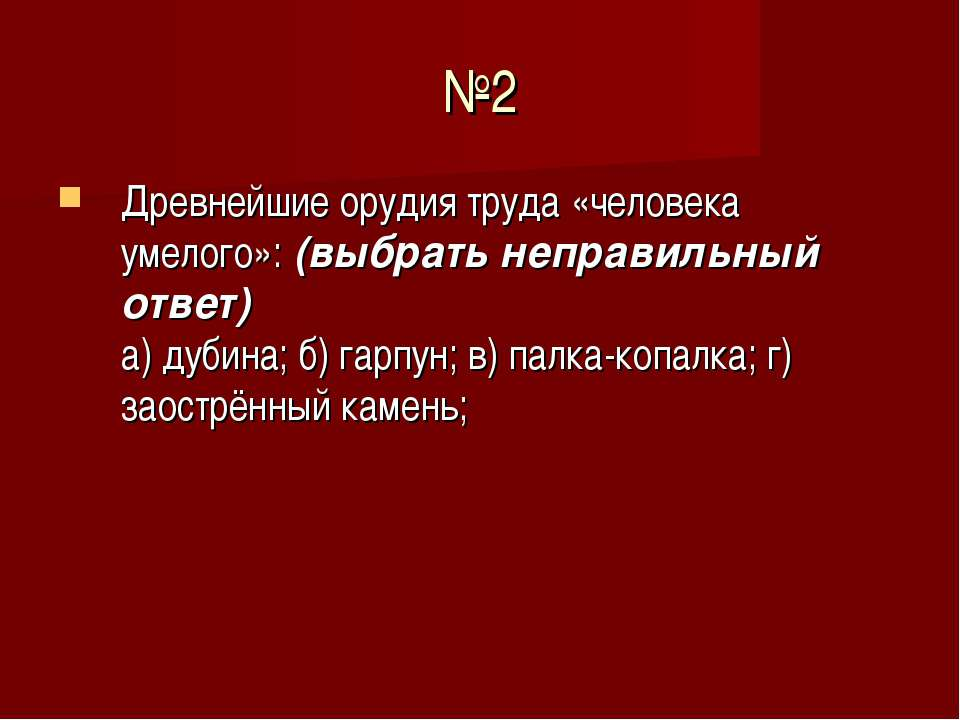 №2 Древнейшие орудия труда «человека умелого»: (выбрать неправильный ответ) а...