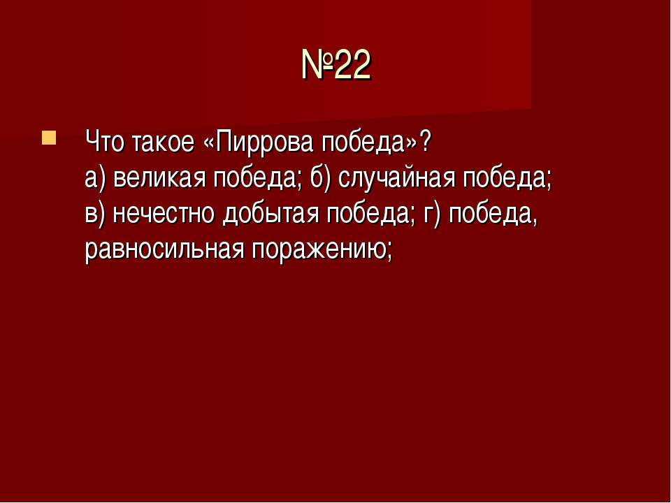 №22 Что такое «Пиррова победа»? а) великая победа; б) случайная победа; в) не...