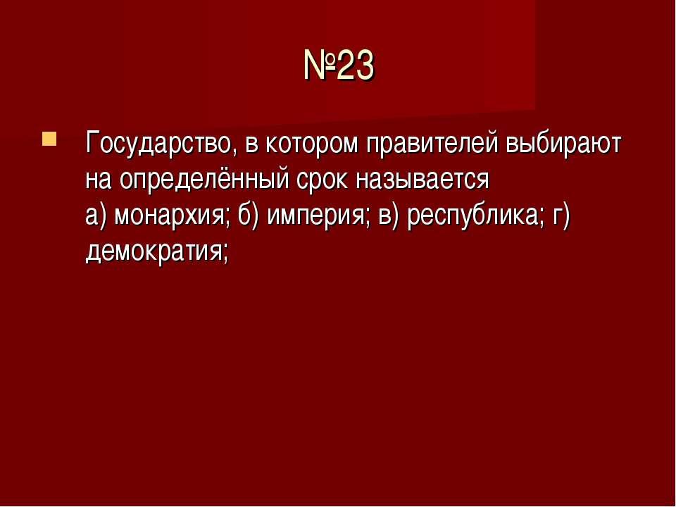№23 Государство, в котором правителей выбирают на определённый срок называетс...