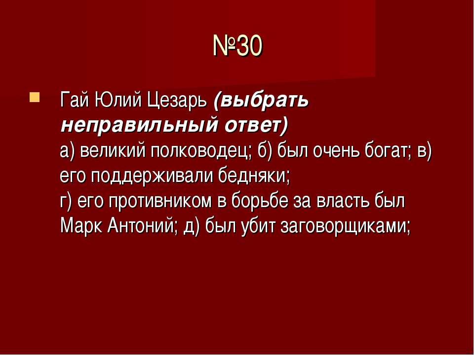 №30 Гай Юлий Цезарь (выбрать неправильный ответ) а) великий полководец; б) бы...
