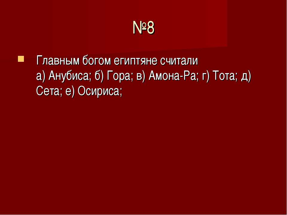 №8 Главным богом египтяне считали а) Анубиса; б) Гора; в) Амона-Ра; г) Тота; ...