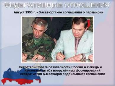 Август 1996 г. – Хасавюртские соглашения о перемирии Секретарь Совета безопас...
