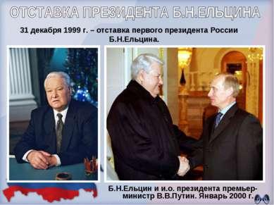 31 декабря 1999 г. – отставка первого президента России Б.Н.Ельцина. Б.Н.Ельц...