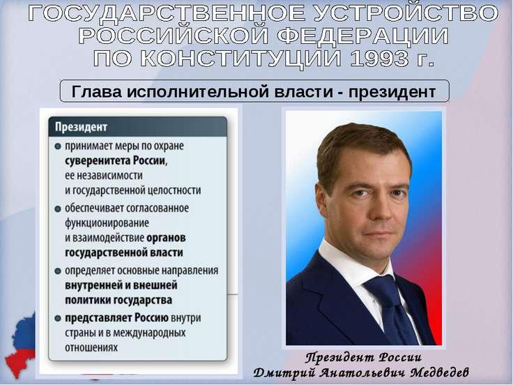 Президент России Дмитрий Анатольевич Медведев Глава исполнительной власти - п...