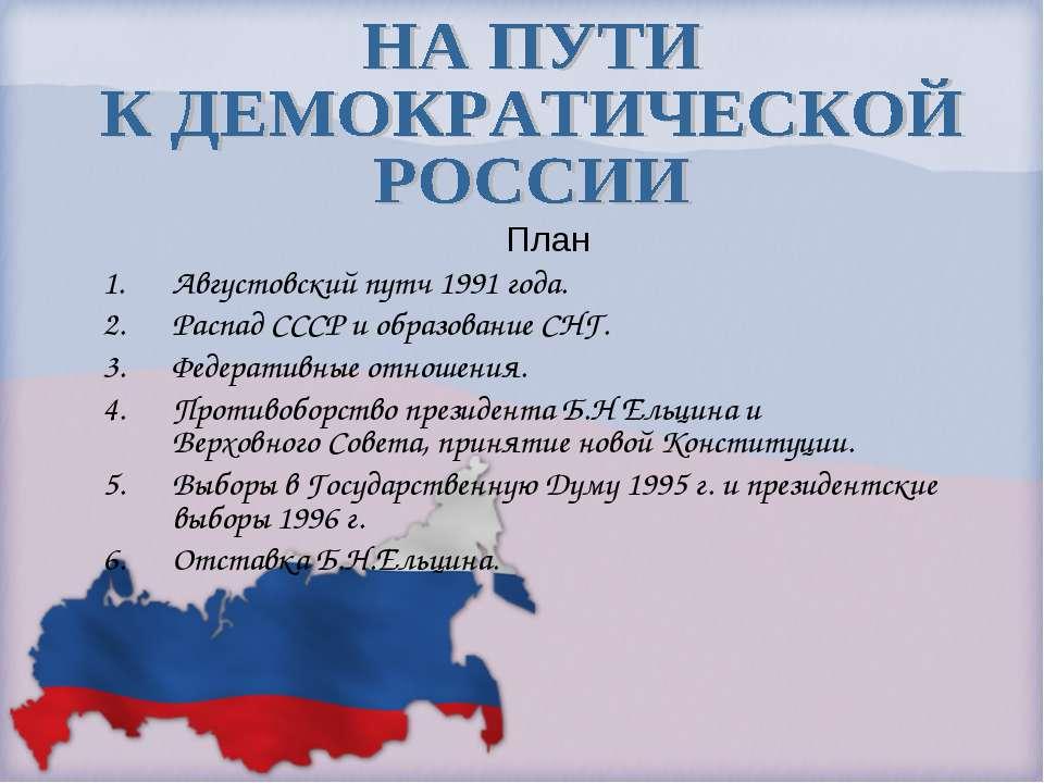 План Августовский путч 1991 года. Распад СССР и образование СНГ. Федеративные...