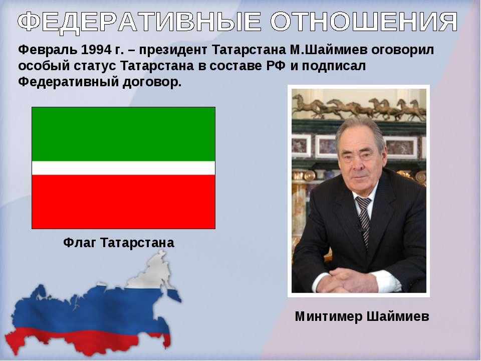 Февраль 1994 г. – президент Татарстана М.Шаймиев оговорил особый статус Татар...