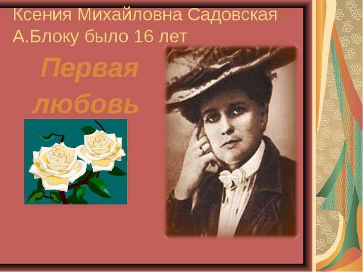 Ксения Михайловна Садовская А.Блоку было 16 лет Первая любовь