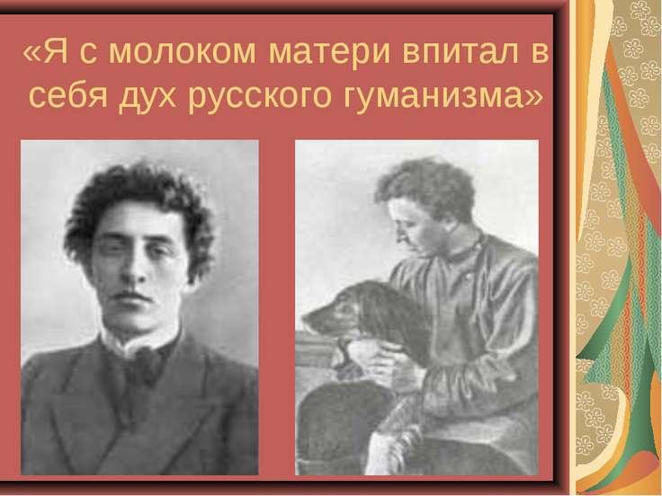«Я с молоком матери впитал в себя дух русского гуманизма»