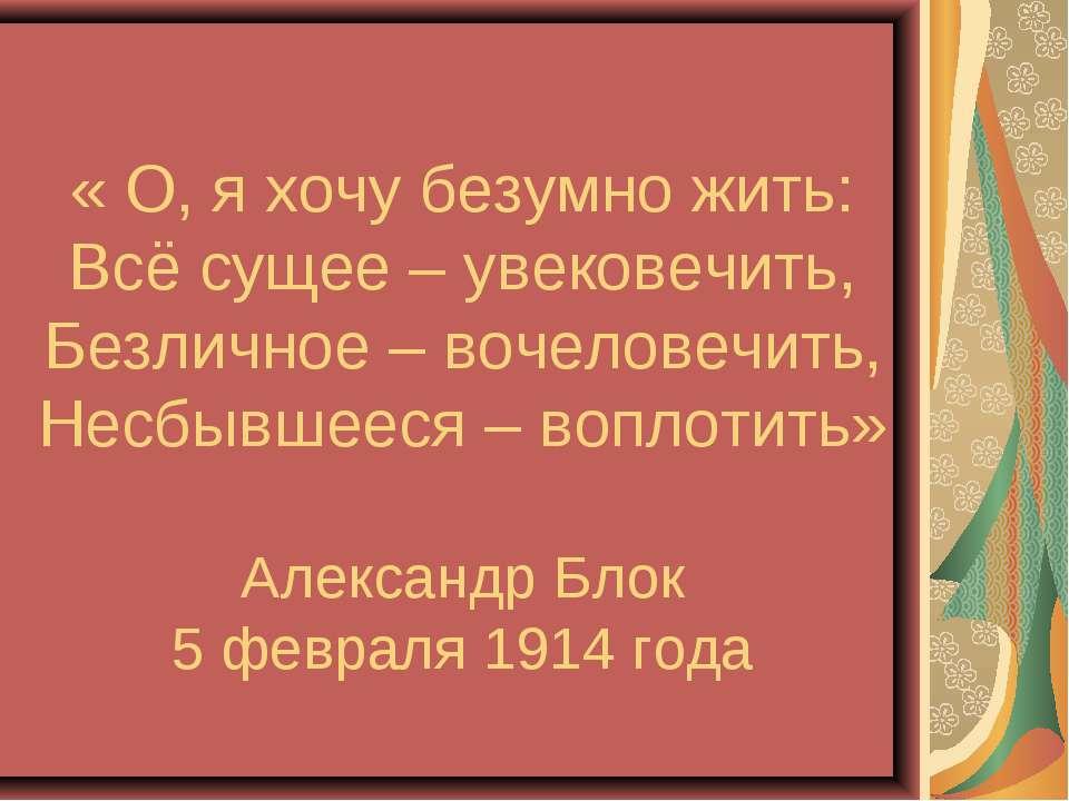 « О, я хочу безумно жить: Всё сущее – увековечить, Безличное – вочеловечить, ...
