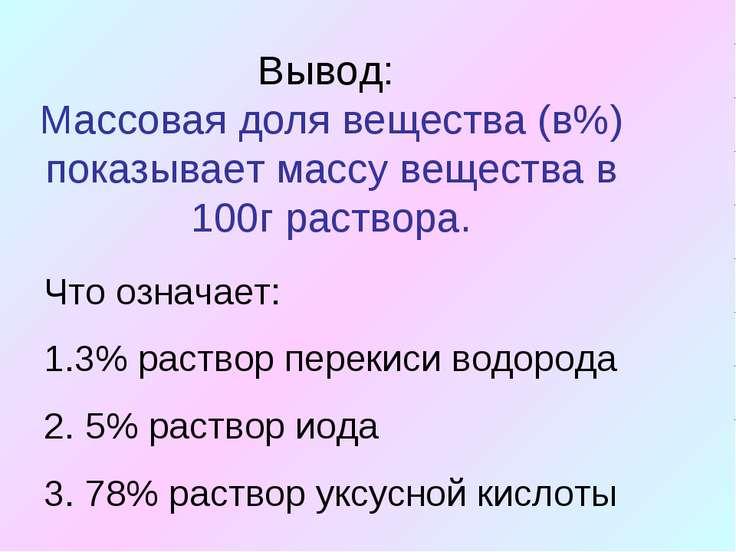 Вывод: Массовая доля вещества (в%) показывает массу вещества в 100г раствора....