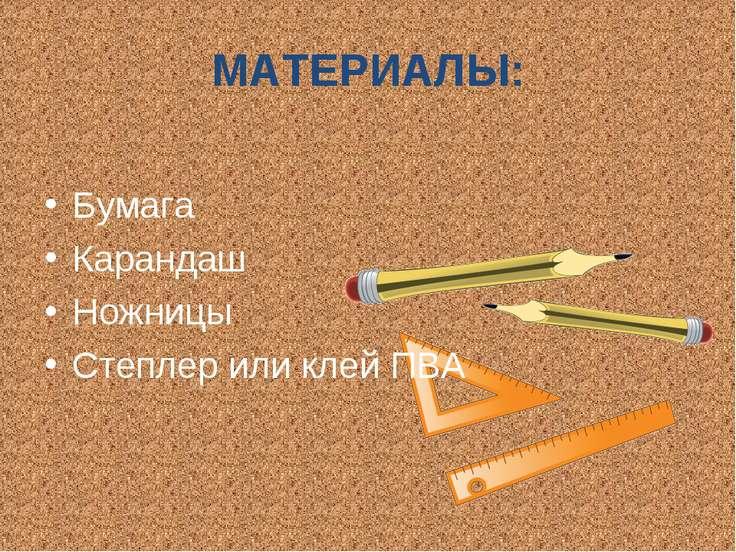 МАТЕРИАЛЫ: Бумага Карандаш Ножницы Степлер или клей ПВА