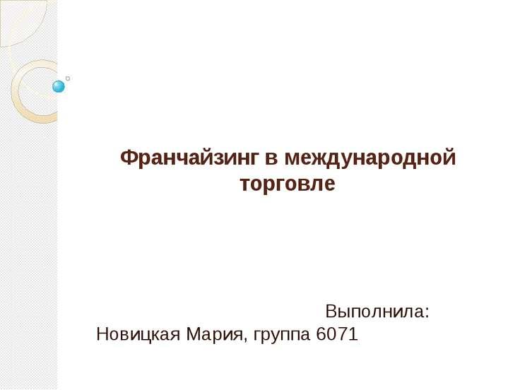 Франчайзинг в международной торговле Выполнила: Новицкая Мария, группа 6071