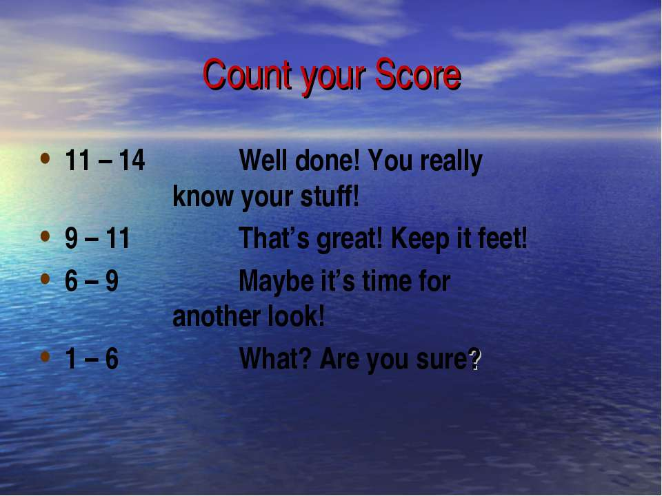 Count your Score 11 – 14 Well done! You really know your stuff! 9 – 11 That's...