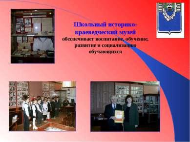 Школьный историко-краеведческий музей обеспечивает воспитание, обучение, разв...