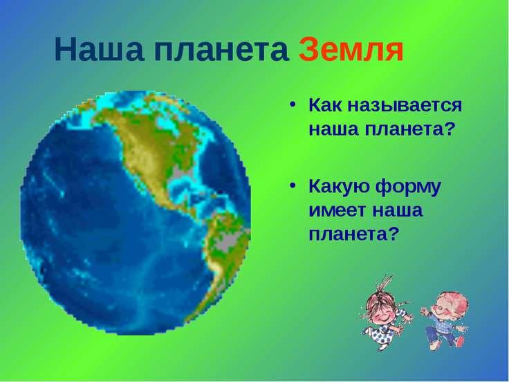 Наша планета Земля Как называется наша планета? Какую форму имеет наша планета?
