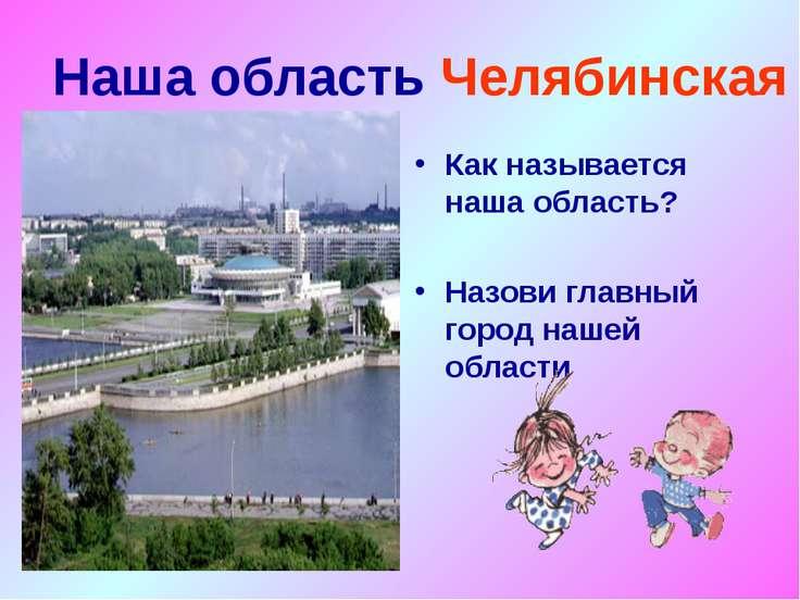 Наша область Челябинская Как называется наша область? Назови главный город на...